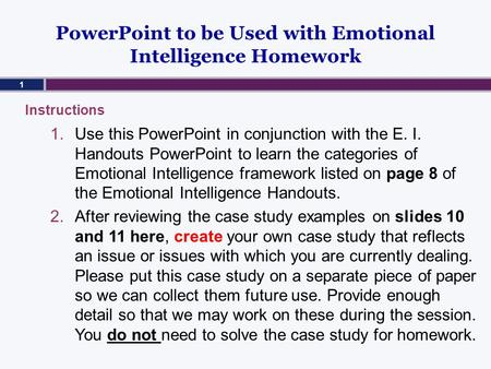 PowerPoint to be Used with Emotional Intelligence Homework 1.Use this PowerPoint in conjunction with the E. I. Handouts PowerPoint to learn the categories.