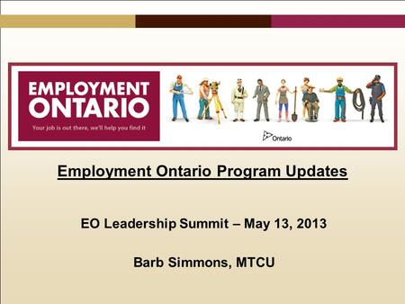Employment Ontario Program Updates EO Leadership Summit – May 13, 2013 Barb Simmons, MTCU.