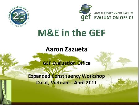M&E in the GEF Aaron Zazueta GEF Evaluation Office Expanded Constituency Workshop Dalat, Vietnam - April 2011.