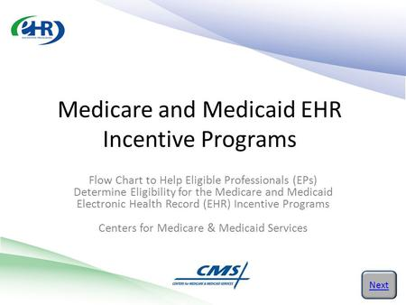 Medicare and Medicaid EHR Incentive Programs Next Flow Chart to Help Eligible Professionals (EPs) Determine Eligibility for the Medicare and Medicaid Electronic.