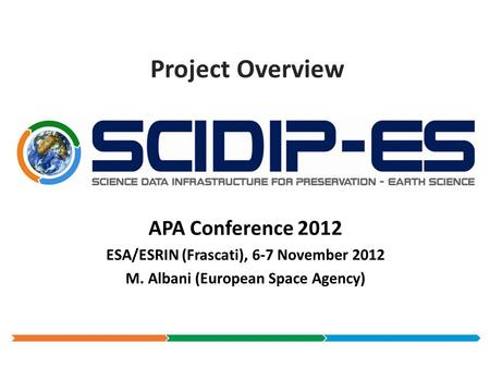 Project Overview APA Conference 2012 ESA/ESRIN (Frascati), 6-7 November 2012 M. Albani (European Space Agency)