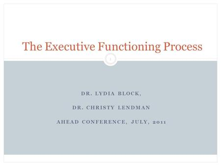 DR. LYDIA BLOCK, DR. CHRISTY LENDMAN AHEAD CONFERENCE, JULY, 2011 Block & Lendman, Grade 13 1 The Executive Functioning Process.