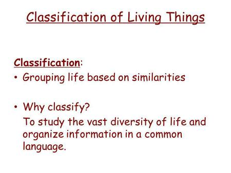 Classification of Living Things Classification: Grouping life based on similarities Why classify? To study the vast diversity of life and organize information.