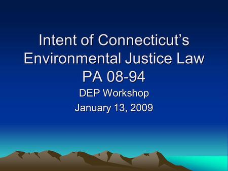 Intent of Connecticut's Environmental Justice Law PA 08-94 DEP Workshop January 13, 2009.