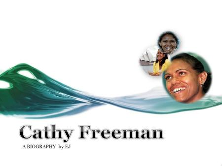 A BIOGRAPHY by EJ Why she is famous? Cathy Freeman was invited to light the Olympic flame at the opening ceremony of the Sydney Olympic Games 2000. She.