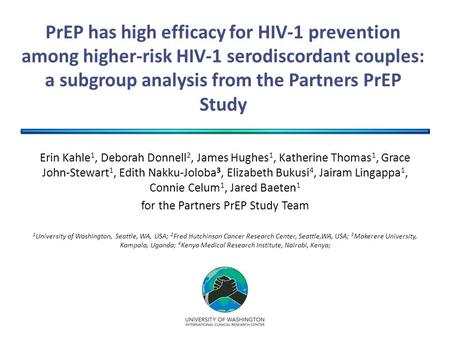 PrEP has high efficacy for HIV-1 prevention among higher-risk HIV-1 serodiscordant couples: a subgroup analysis from the Partners PrEP Study Erin Kahle.