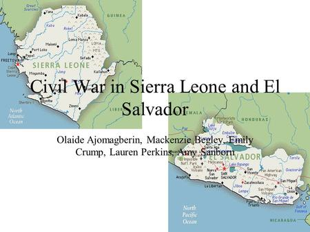 Civil War in Sierra Leone and El Salvador Olaide Ajomagberin, Mackenzie Begley, Emily Crump, Lauren Perkins, Amy Sanborn.