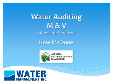 How It's Done. Determine where water is being used in the facility Examine and analyze all areas of water use Calculate and account for water use Propose.