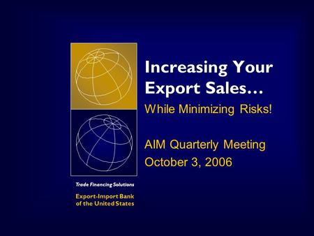 Trade Financing Solutions Export-Import Bank of the United States Increasing Your Export Sales… While Minimizing Risks! AIM Quarterly Meeting October 3,