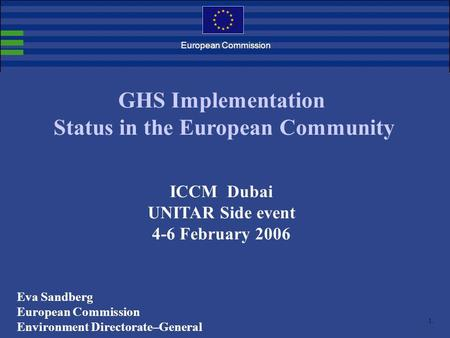 1. European Commission GHS Implementation Status in the European Community ICCM Dubai UNITAR Side event 4-6 February 2006 Eva Sandberg European Commission.
