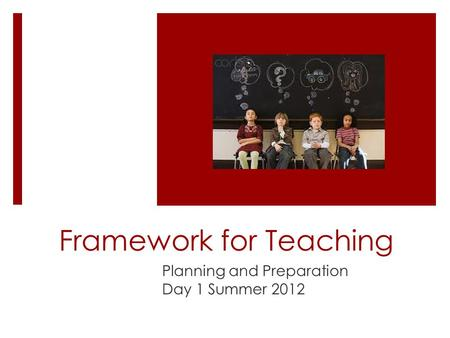 Framework for Teaching Planning and Preparation Day 1 Summer 2012.