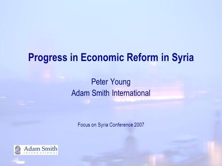 Progress in Economic Reform in Syria Peter Young Adam Smith International Focus on Syria Conference 2007.