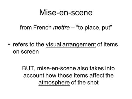 "Mise-en-scene from French mettre – ""to place, put"" refers to the visual arrangement of items on screen BUT, mise-en-scene also takes into account how those."