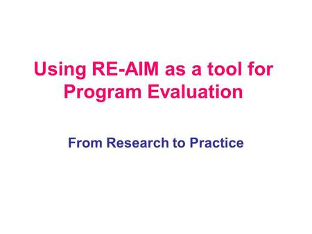 Using RE-AIM as a tool for Program Evaluation From Research to Practice.