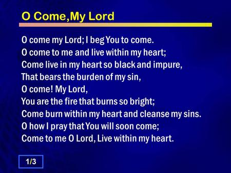 O Come,My Lord O come my Lord; I beg You to come. O come to me and live within my heart; Come live in my heart so black and impure, That bears the burden.