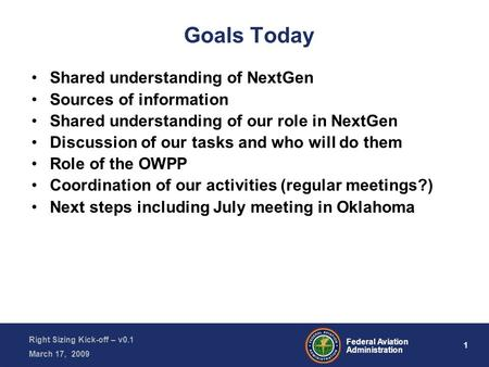 1 Federal Aviation Administration Right Sizing Kick-off – v0.1 March 17, 2009 Goals Today Shared understanding of NextGen Sources of information Shared.