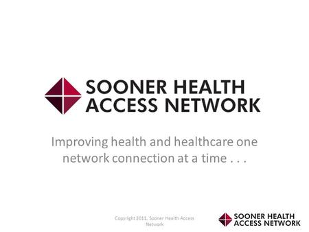 Improving health and healthcare one network connection at a time... Copyright 2011, Sooner Health Access Network.