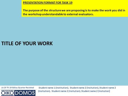 TITLE OF YOUR WORK PRESENTATION FORMAT FOR TASK 19 The purpose of the structure we are proposing is to make the work you did in the workshop understandable.