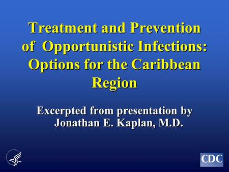 Treatment and Prevention of Opportunistic Infections: Options for the Caribbean Region Excerpted from presentation by Jonathan E. Kaplan, M.D.