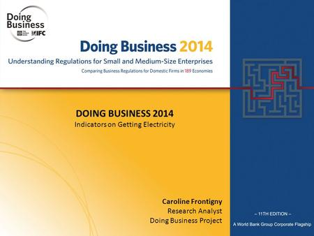 DOING BUSINESS 2014 Indicators on Getting Electricity Caroline Frontigny Research Analyst Doing Business Project.