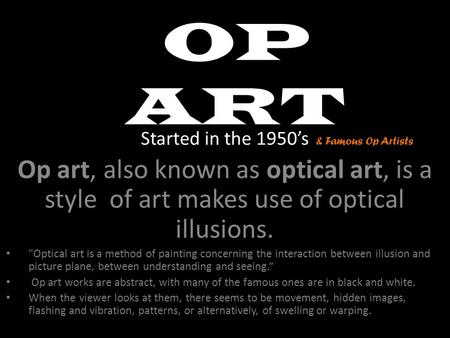 OP ART Started in the 1950's Op art, also known as optical art, is a style of art makes use of optical illusions. Optical art is a method of painting.
