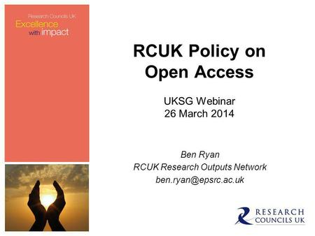 RCUK Policy on Open Access UKSG Webinar 26 March 2014 Ben Ryan RCUK Research Outputs Network