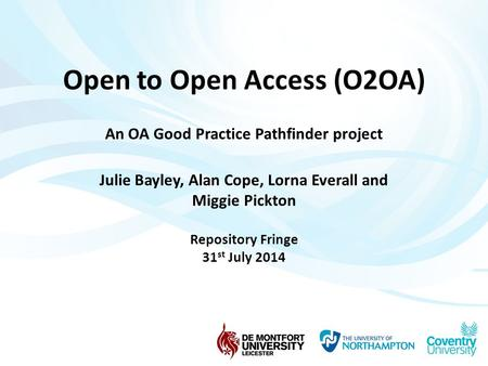 Open to Open Access (O2OA) An OA Good Practice Pathfinder project Julie Bayley, Alan Cope, Lorna Everall and Miggie Pickton Repository Fringe 31 st July.