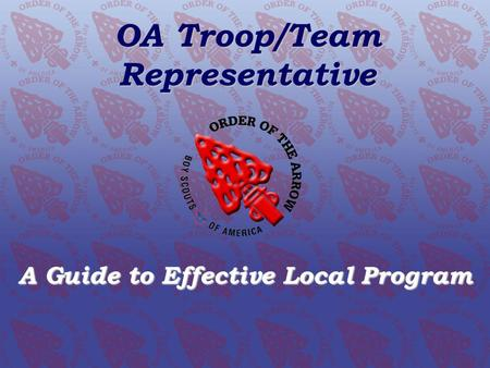 OA Troop/Team Representative A Guide to Effective Local Program Order of the Arrow Conclave Training Initiative www.oa-bsa.org OA Troop/Team Representative.