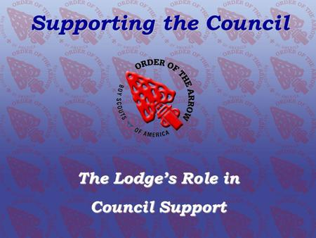 SUPPORTING OUR COUNCIL The Lodge's Role Supporting the Council The Lodge's Role in Council Support.