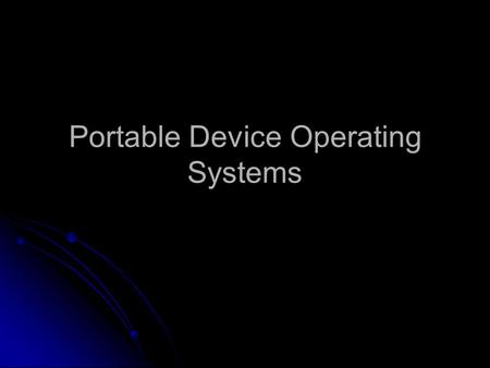 Portable Device Operating Systems. Portable Device OS Portable devices use scaled down operating systems, which are smaller than those found in notebook.