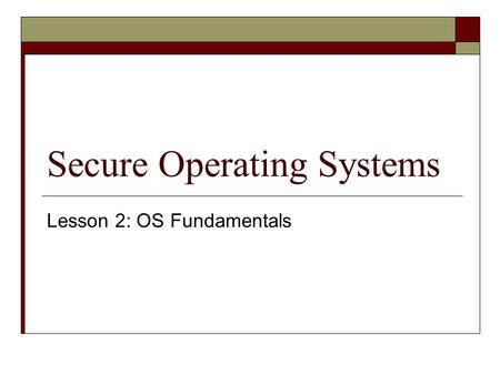Secure Operating Systems Lesson 2: OS Fundamentals.
