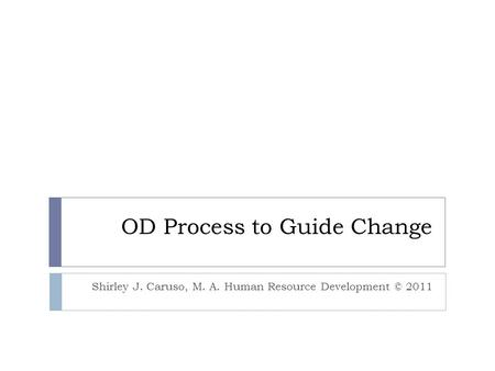 OD Process to Guide Change Shirley J. Caruso, M. A. Human Resource Development © 2011.