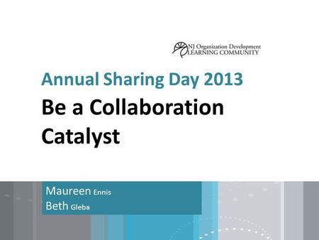 Annual Sharing Day 2013 Maureen Ennis Beth Gleba Be a Collaboration Catalyst.