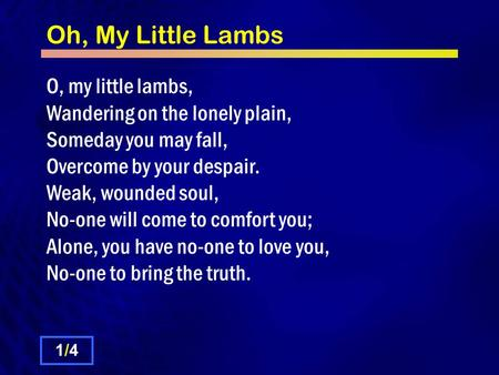 Oh, My Little Lambs O, my little lambs, Wandering on the lonely plain, Someday you may fall, Overcome by your despair. Weak, wounded soul, No-one will.
