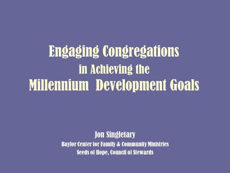 Engaging Congregations in Achieving the Millennium Development Goals Jon Singletary Baylor Center for Family & Community Ministries Seeds of Hope, Council.