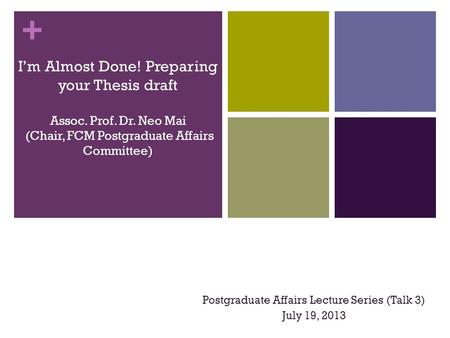+ I'm Almost Done! Preparing your Thesis draft Assoc. Prof. Dr. Neo Mai (Chair, FCM Postgraduate Affairs Committee) Postgraduate Affairs Lecture Series.