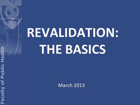 REVALIDATION: THE BASICS March 2013. What is revalidation? Revalidation is not an FPH process Revalidation is the process whereby you will: a) maintain.