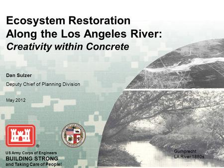 US Army Corps of Engineers BUILDING STRONG and Taking Care of People! Ecosystem Restoration Along the Los Angeles River: Creativity within Concrete Dan.