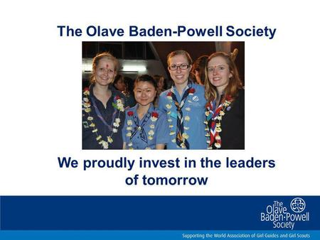We proudly invest in the leaders of tomorrow The Olave Baden-Powell Society.
