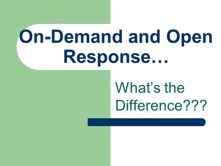 On-Demand and Open Response… What's the Difference???