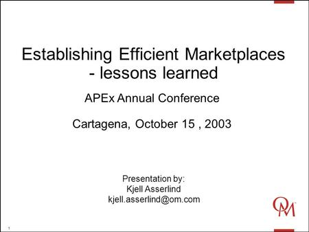 1 Establishing Efficient Marketplaces - lessons learned Presentation by: Kjell Asserlind APEx Annual Conference Cartagena, October.