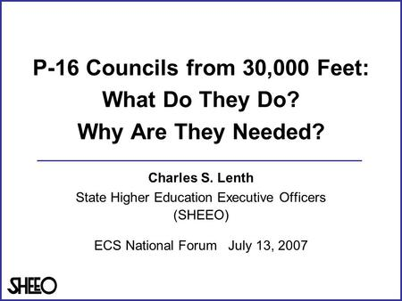 P-16 Councils from 30,000 Feet: What Do They Do? Why Are They Needed? Charles S. Lenth State Higher Education Executive Officers (SHEEO) ECS National Forum.