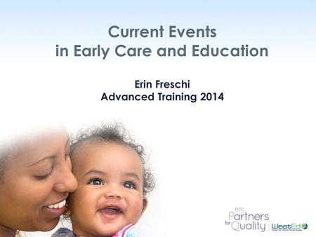 WestEd.org Current Events in Early Care and Education Erin Freschi Advanced Training 2014.