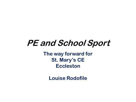 PE and School Sport The way forward for St. Mary's CE Eccleston Louise Rodofile.