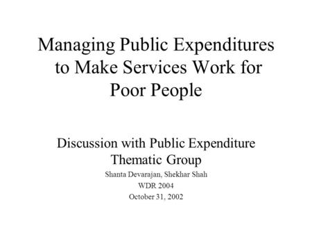 Managing Public Expenditures to Make Services Work for Poor People Discussion with Public Expenditure Thematic Group Shanta Devarajan, Shekhar Shah WDR.