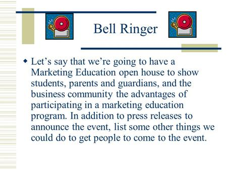 Bell Ringer  Let's say that we're going to have a Marketing Education open house to show students, parents and guardians, and the business community the.
