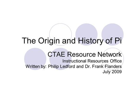 The Origin and History of Pi CTAE Resource Network Instructional Resources Office Written by: Philip Ledford and Dr. Frank Flanders July 2009.
