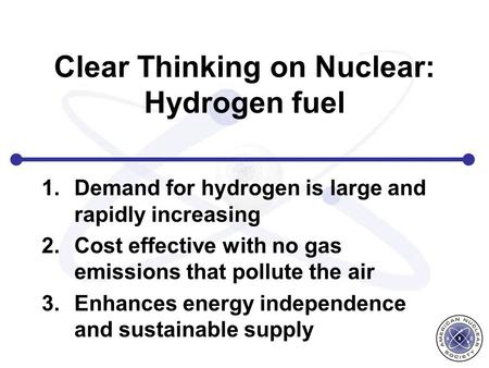 Clear Thinking on Nuclear: Hydrogen fuel 1.Demand for hydrogen is large and rapidly increasing 2.Cost effective with no gas emissions that pollute the.