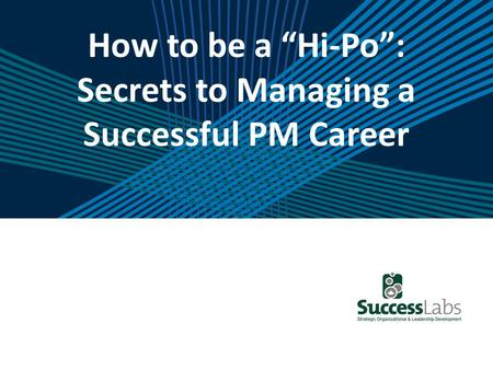 "How to be a ""Hi-Po"": Secrets to Managing a Successful PM Career."