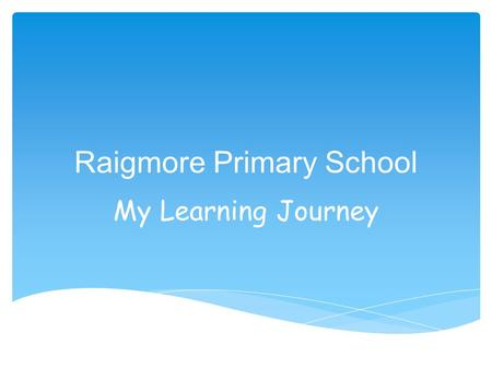 Raigmore Primary School My Learning Journey. Raigmore Primary School My Learning Journey.